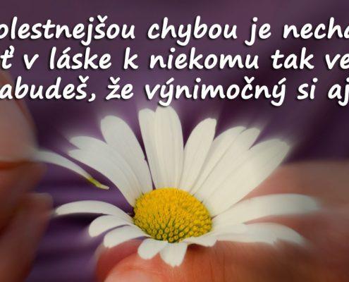 Najbolestnejšou chybou je stratiť sa v láske k niekomu tak veľmi, že zabudneš, že výnimočný si aj ty.
