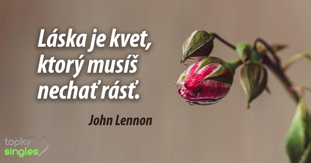 Láska je kvet, ktorý musíš nechať rásť. John Lennon